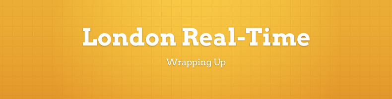 London Real-Time: Wrapping Up